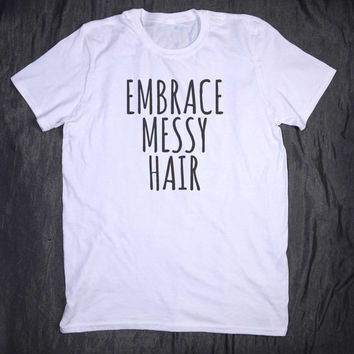 Embrace Messy Hair Slogan Tee Tumblr Shirt Funny Tee T-shirt
