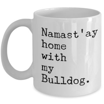 Funny Bulldog Mug - Namast'ay Home with my Bulldog Coffee Mug Ceramic Tea Cup