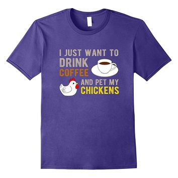 I Just Want To Drink Coffee Pet My Chickens T-Shirt Funny