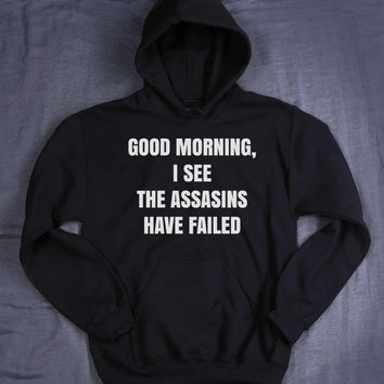 Funny Hoodie Good Morning I See The Assassins Have Failed Slogan Sarcastic Tumblr Sweatshirt Jumper