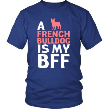French bulldog Shirt - a French bulldog is my bff- Dog Lover Gift