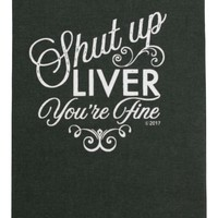 Shut Up Liver You're Fine Dish Towel - PRE-ORDER, SHIPS EARLY APRIL