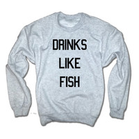 Drinks Like Fish Unisex Sweatshirt | Drinking Binge T-shirt | Party Funny Tshirt | Drinking Shirt | Legalize It Shirt | Smoke Alcohol Beer