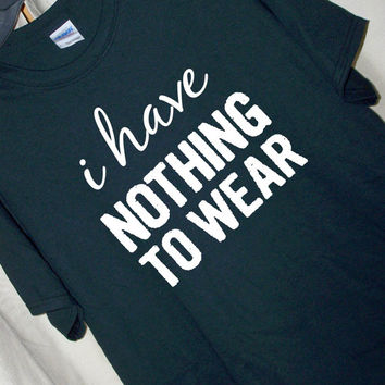 I HAVE NOTHING To WEAR...T Shirt