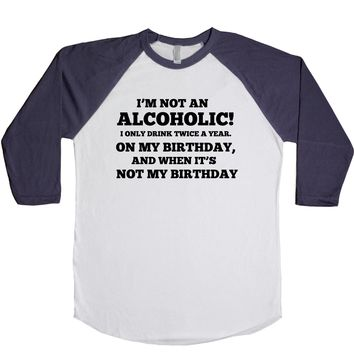 I'm Not An Alcoholic I Only Drink Twice A Year On My Birthday And When It's Not My Birthday  Unisex Baseball Tee