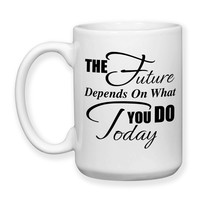 Coffee Mug, The Future Depends On What You Do Today Graduation Building A Future Reach For Your Dreams, Gift Idea, Large Coffee Cup 15 oz