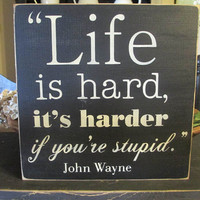 Life Is Hard, John Wayne, Primitive Wood Sign, Rustic Decor, Funny Sign
