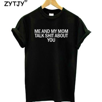 Me and my mom talk shit about you Print Women Tshirt Cotton Funny t Shirt For Lady Girl Top Tee Hipster Tumblr Drop Ship HH-380