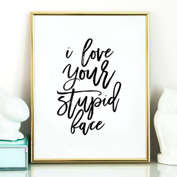 Funny print I Love Your Stupid Face,Lovely Words,Funny Poster,Funny Saying,BFF Gift,Valentines,Anniversary,Gift For Him,Heart Print