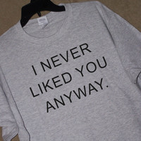I NEVER LIKED YOU Anyway T Shirt Angry Boyfriend or Girlfriend