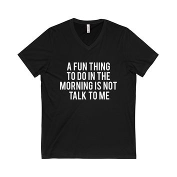 A Fun Thing To Do In The Morning Is Not Talk To Me Unisex V-Neck Tee