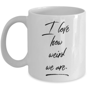 Romantic Geek Gifts I Love How Weird We Are Mug Coffee Cup Gift Idea