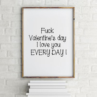 Funny Poster for husband,Funny Poster for wife,Sarcastic Print,Fuck Valentine's day I love You Every day,Funny Valentine's,Digital print,