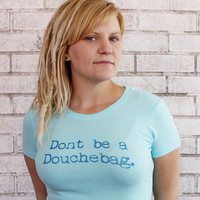 Dont be a Douchebag Ladies Fitted Tshirt, Cotton Crewneck, Hand Printed, Screenprinted Shirt, Douche Bag, Powder Blue, Pastel Color, Funny