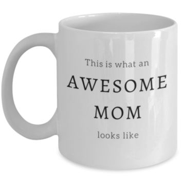 This Is What An Awesome Mom Looks Like - Funny Coffee Mug - Sarcastic Coffee Mug - Mother's Day Gift - Christmas Gift - Mom Mug - Perfect Gift for Best Friend, Sibling, Coworker, Roommate