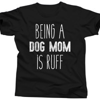 Being A Dog Mom Is Ruff T-Shirt
