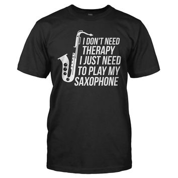 I Don't Need Therapy, I Just Need To Play My Saxophone - T Shirt