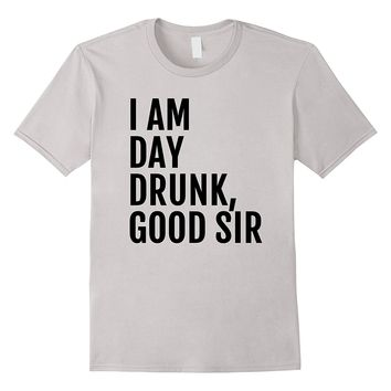Men's I am Day Drunk Good Sir - Funny party- drinking t shirt