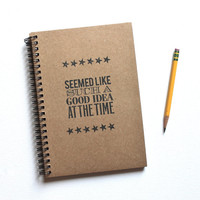 Seemed Like Such a Good Idea at the Time  Hand Stamped Spiral Notebook Journal
