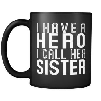 I HAVE A HERO I CALL HER SISTER * Gift From Brother, Sister * Glossy Black Coffee Mug 11oz.