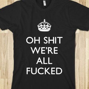 OH SHIT WE'RE ALL FUCKED - teeshirttime