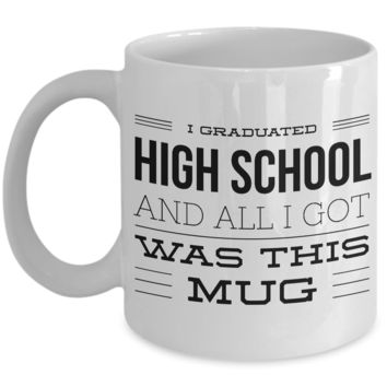 High School Graduation Gifts - Graduation Coffee Mug - Funny Graduation Gifts - I Graduated High School And All I Got Was This Mug
