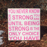 """Breast Cancer, Inspirational Sign, Inspirational Gift, """"You never know how strong you are until strong is the only choice"""", Simply Fontastic"""