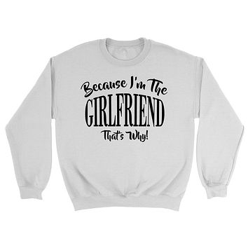 Because I'm the   girlfriend  that's why sweatshirt gift for birthday Christmas family sweater for him for her