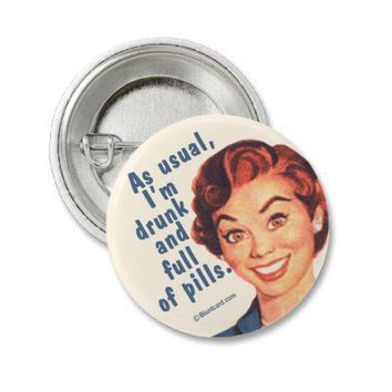 Drunk and full of pills - mini flair pins from Zazzle.com