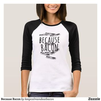Because Bacon T-Shirt