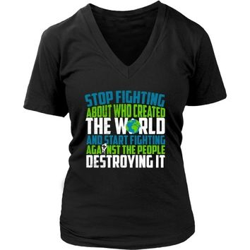 Stop Fighting About Who Created the World and Start Fighting Against the People Destroying It - Women's V-Neck