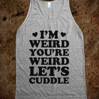 I'm Weird You're Weird Let's Cuddle
