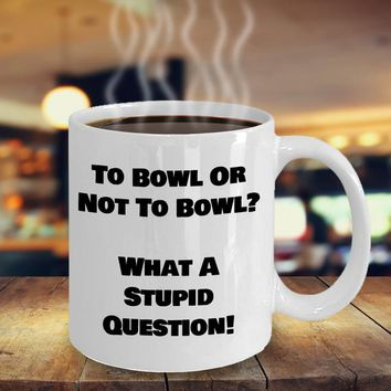 Funny Coffee Mug For Bowlers, Bowling Gift For Men Or Women, Bowlers Ceramic Coffee Cup, To Bowl Or Not To Bowl What A Stupid Question
