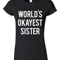 Worlds Okayest Sister T-shirt Tshirt Tee Shirt funny Christmas Gift Joke humor college Birthday Sis sibling OKAY bday Family Brother present