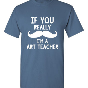 Funny If You Really Mustache I'm An Art Teacher T-shirt!! Great Art Teacher t-shirt available in mens, ladies, various colors and sizes!