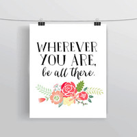 Wherever you are, be all there. - Printable INSTANT DOWNLOAD inspirational Spring floral home decor college dorm room office decoration