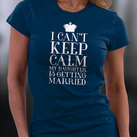 I Can't Keep Calm My Daughter Is Getting Married T Shirt, Wedding Gift, Engagement  Present