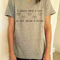 I would date u but ur not dylan o'brien TShirt Unisex womens gifts girls tumblr funny slogan fangirls daughter cute teens teenager