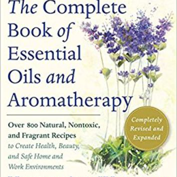 The Complete Book of Essential Oils and Aromatherapy, Revised and Expanded: Over 800 Natural, Nontoxic, and Fragrant Recipes to Create Health, Beauty, and Safe Home and Work Environments Paperback – November 15, 2016