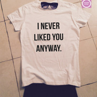 I never liked you anyway think t-shirts for women gifts girls tumblr funny teens teenagers fangirls blogger gifts girlfriends fashion