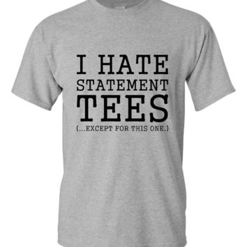I Hate Statement Tees Except This One Fun Unisex Ladies Trending T-Shirt Statement Funny Tshirt Gift ideas