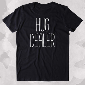 Hug Dealer Shirt Funny Lover Hugging Clothing Tumblr T-shirt