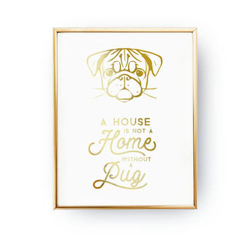 A House Is Not A Home Without A Pug Print, Animal Poster, Dog Quote, Animal Lover, Dog Wall Art, Real Gold Foil Print, Home Decor, Pet Gift