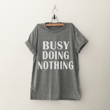 Busy doing nothing t-shirt tee unisex mens womens hipster swag dope tumblr pinterest instagram blogger Birthday christmas gifts