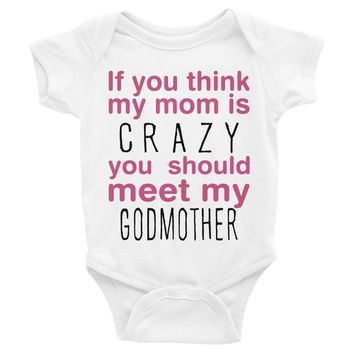 If You Think My Mom Is Crazy... Meet My Godmother Funny Infant Bodysuit