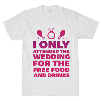I Only Attend The Wedding For Food on a White T Shirt. Wedding, Bride, Bridesmaid, Maid of Honor, Food, Party
