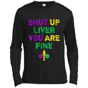 Shut Up Liver You Are Fine Funny Drinking Mardi Gras  Long Sleeve Moisture Absorbing Shirt