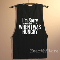 I'm Sorry For What I Said When I was Hungry Shirt Muscle Tee Muscle Tank Top TShirt Unisex - size S M L
