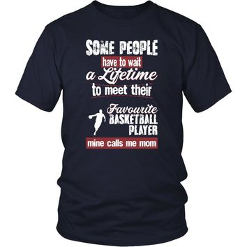 Basketball Shirt - Some people have to wait a lifetime to meet their favorite Basketball player mine calls me mom- Sport mother