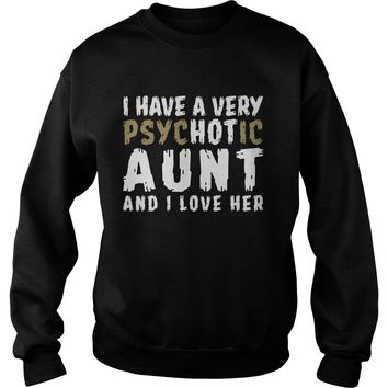 I have a very Psychotic Aunt and I love her shirt Sweat Shirt